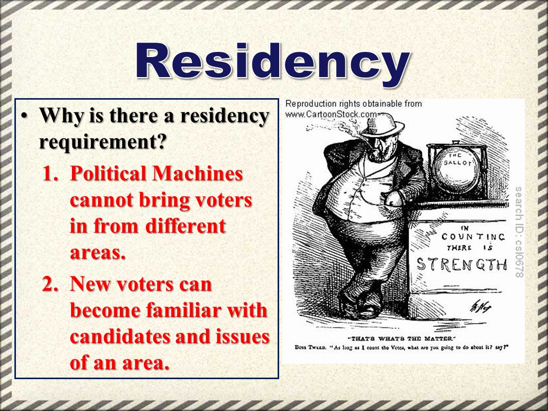 Why is there a residency requirement?Why is there a residency requirement? 1.Political Machines cannot bring voters in from different areas. 2.New vot