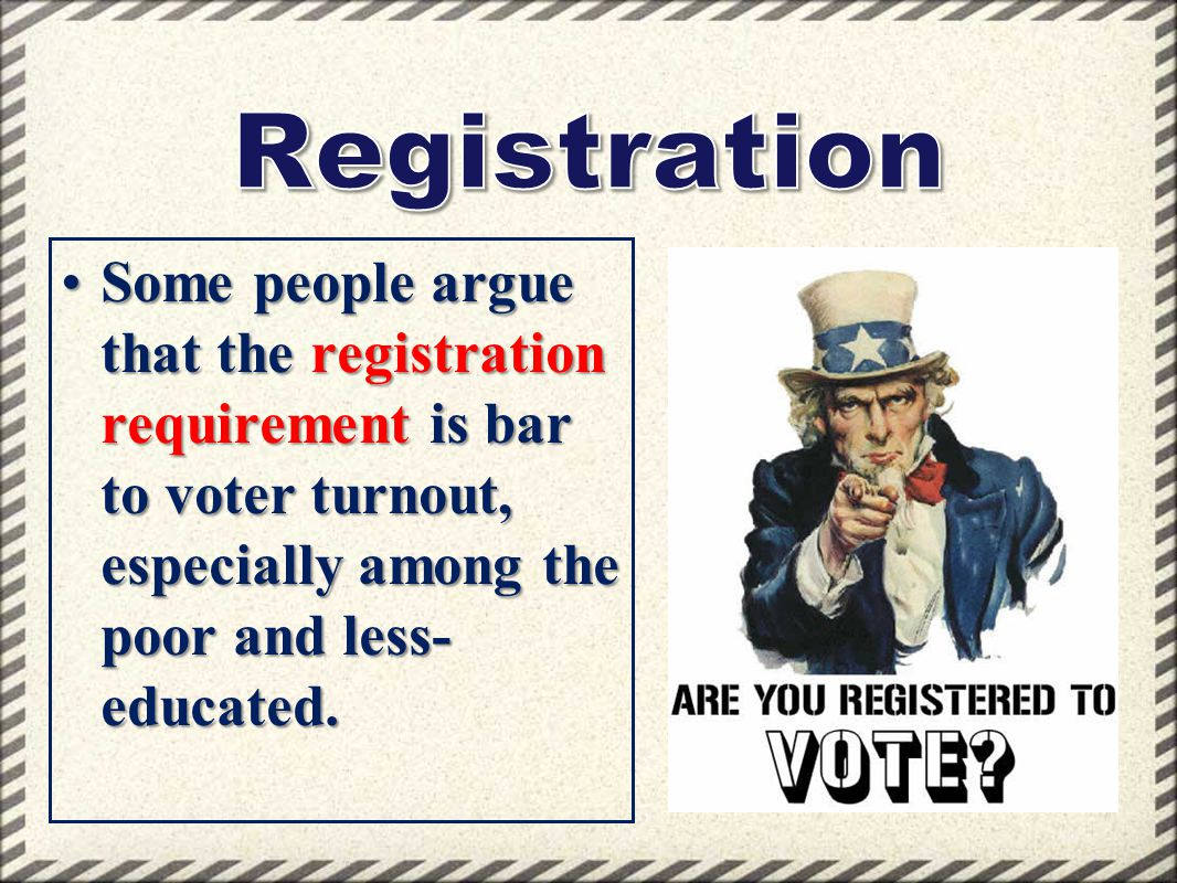 Some people argue that the registration requirement is bar to voter turnout, especially among the poor and less- educated.Some people argue that the r