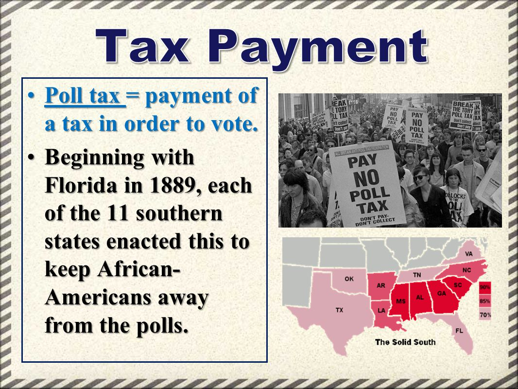 Poll tax = payment of a tax in order to vote.Poll tax = payment of a tax in order to vote. Beginning with Florida in 1889, each of the 11 southern sta