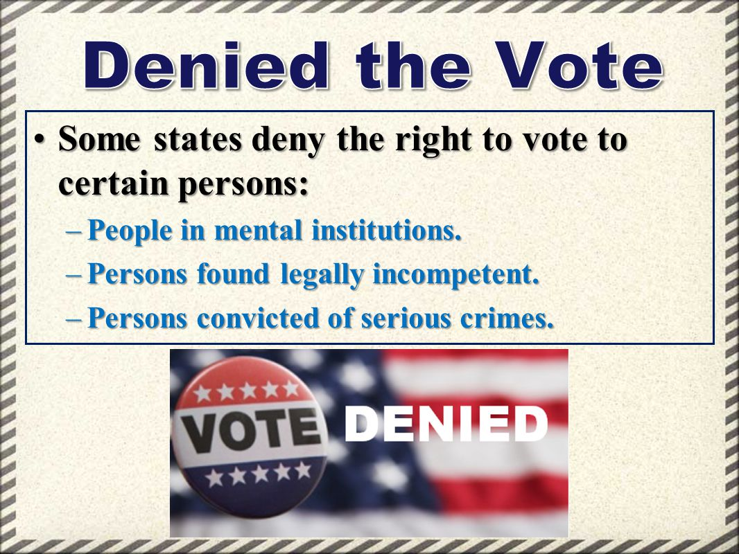 Some states deny the right to vote to certain persons:Some states deny the right to vote to certain persons: –People in mental institutions. –Persons