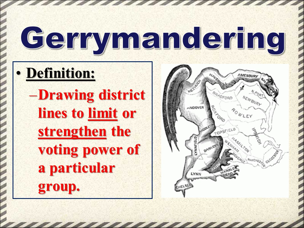 Definition:Definition: –Drawing district lines to limit or strengthen the voting power of a particular group.