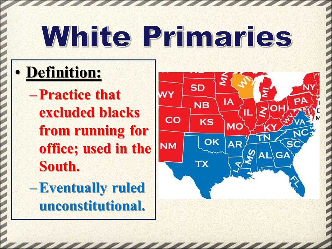 Definition:Definition: –Practice that excluded blacks from running for office; used in the South. –Eventually ruled unconstitutional.