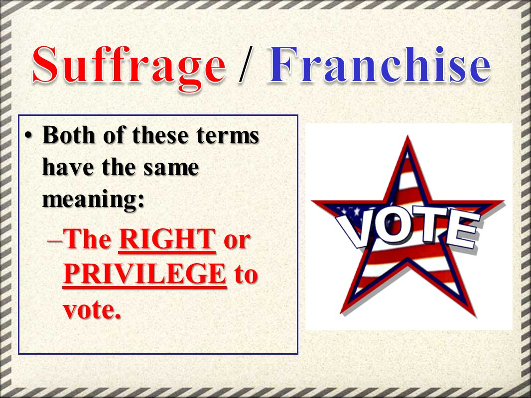 Both of these terms have the same meaning:Both of these terms have the same meaning: –The RIGHT or PRIVILEGE to vote.