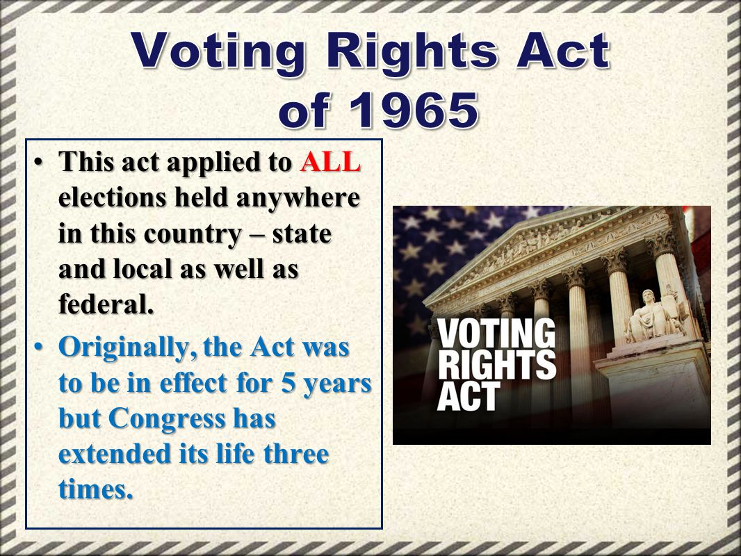 This act applied to ALL elections held anywhere in this country – state and local as well as federal.This act applied to ALL elections held anywhere i