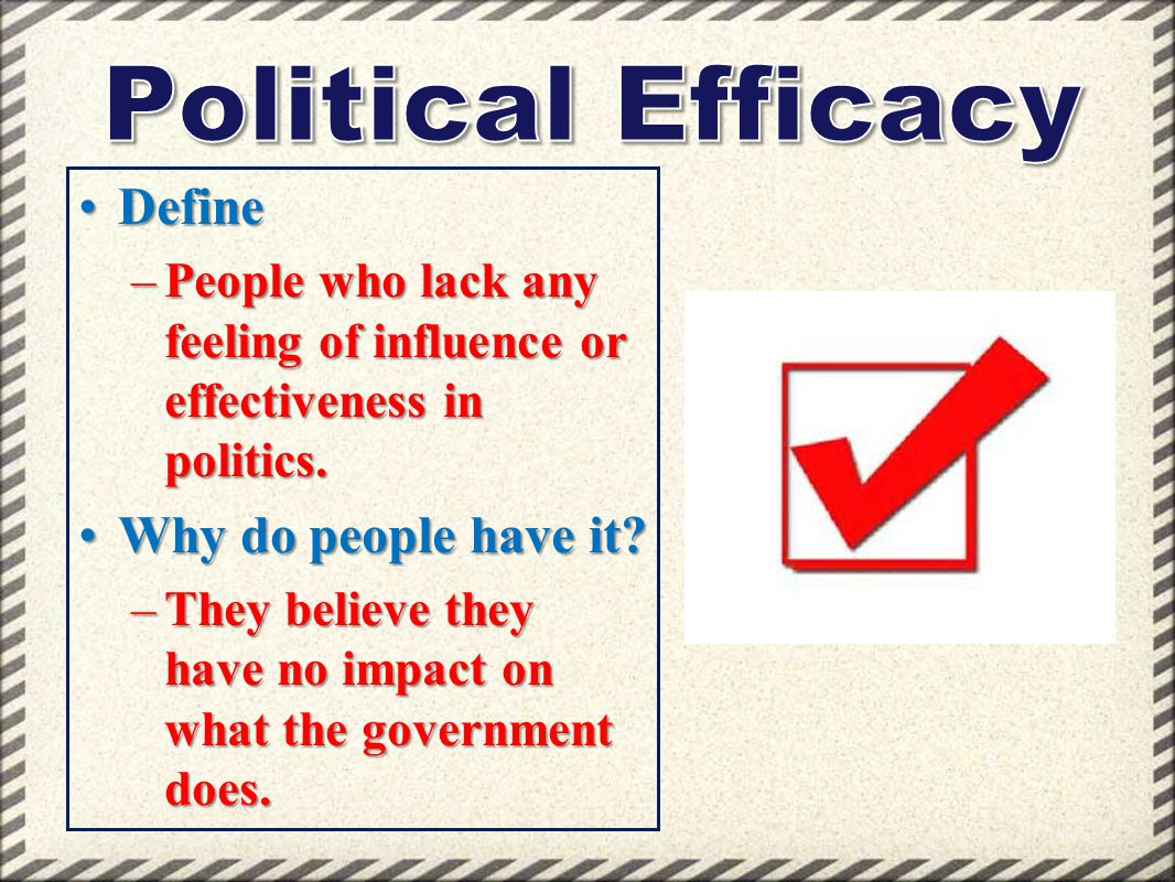 DefineDefine –People who lack any feeling of influence or effectiveness in politics. Why do people have it?Why do people have it? –They believe they h