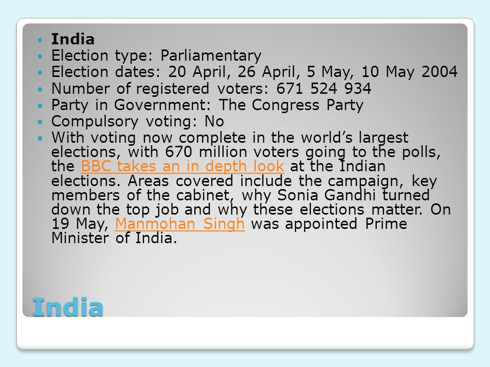 India India Election type: Parliamentary Election dates: 20 April, 26 April, 5 May, 10 May 2004 Number of registered voters: 671 524 934 Party in Government: The Congress Party Compulsory voting: No With voting now complete in the world's largest elections, with 670 million voters going to the polls, the BBC takes an in depth look at the Indian elections.