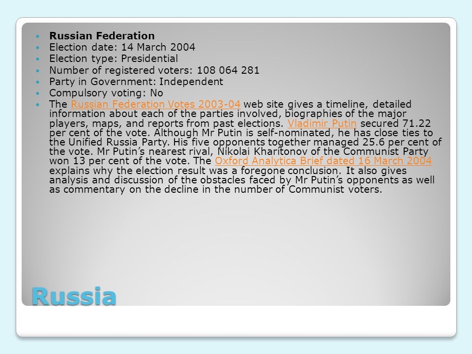 Russia Russian Federation Election date: 14 March 2004 Election type: Presidential Number of registered voters: 108 064 281 Party in Government: Independent Compulsory voting: No The Russian Federation Votes 2003-04 web site gives a timeline, detailed information about each of the parties involved, biographies of the major players, maps, and reports from past elections.
