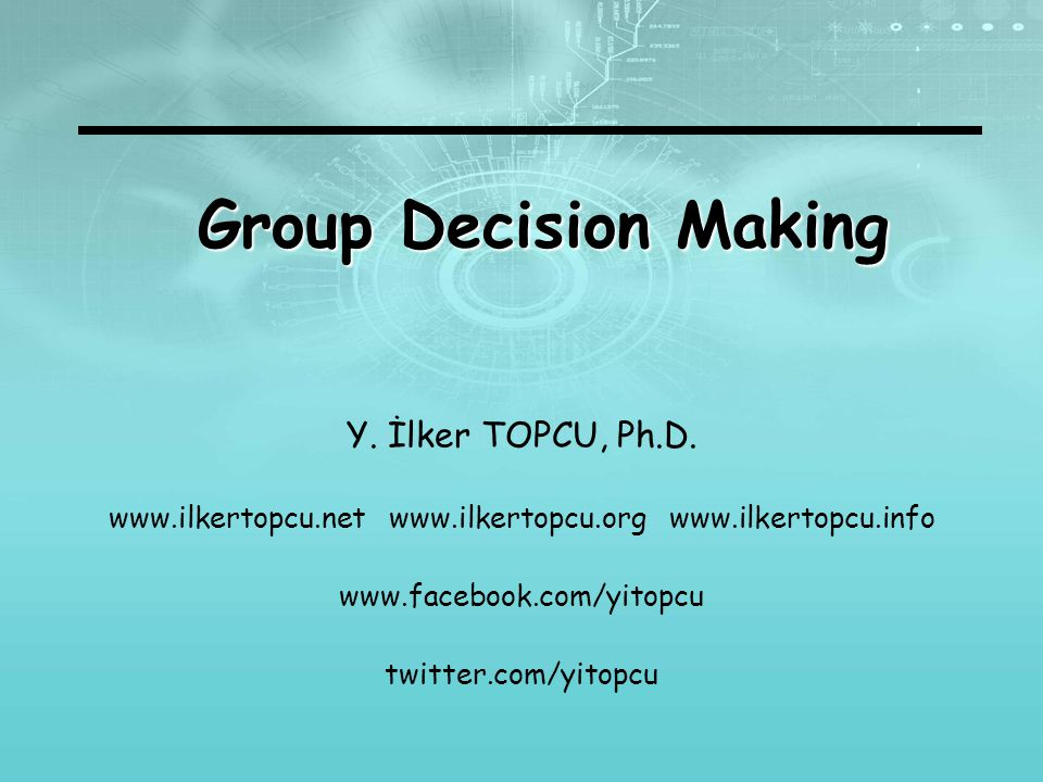 Group Decision Making Y. İlker TOPCU, Ph.D.