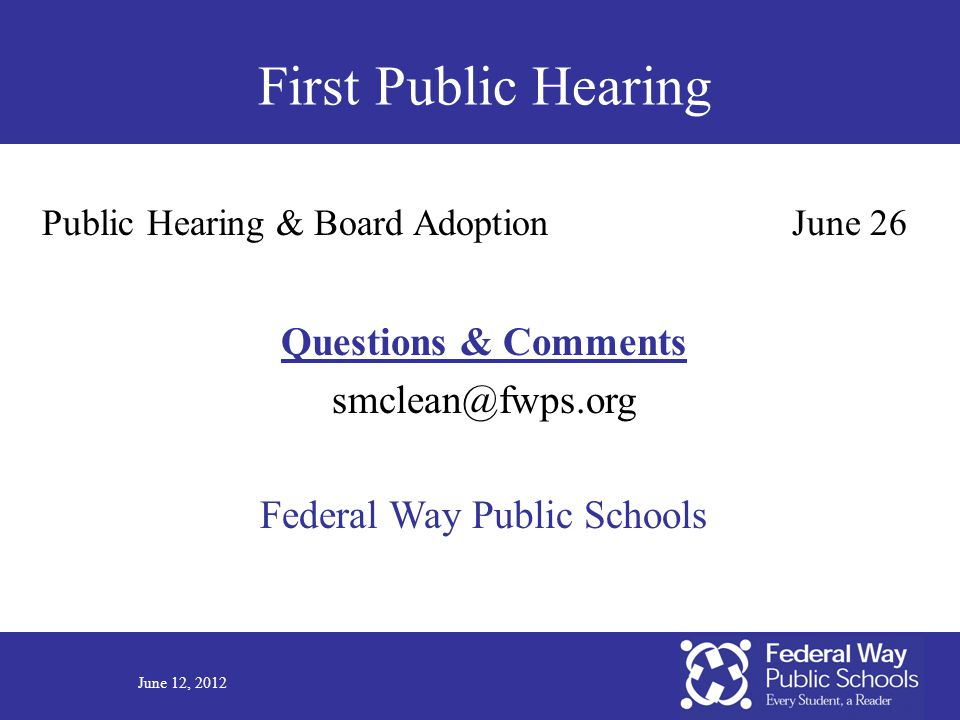 June 12, 2012 First Public Hearing Public Hearing & Board AdoptionJune 26 Questions & Comments smclean@fwps.org Federal Way Public Schools