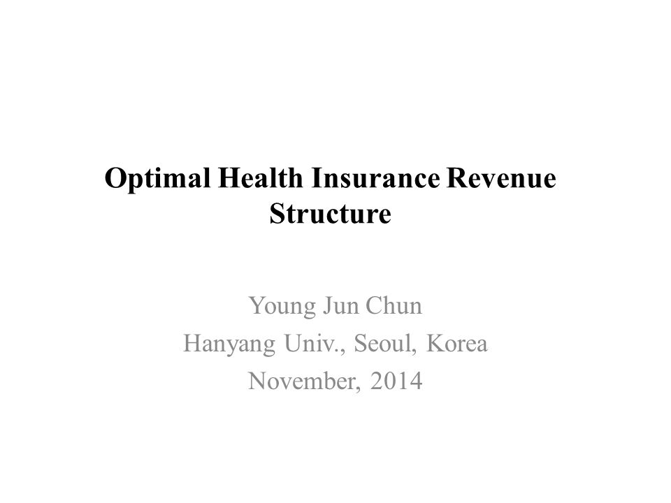 Optimal Health Insurance Revenue Structure Young Jun Chun Hanyang Univ., Seoul, Korea November, 2014