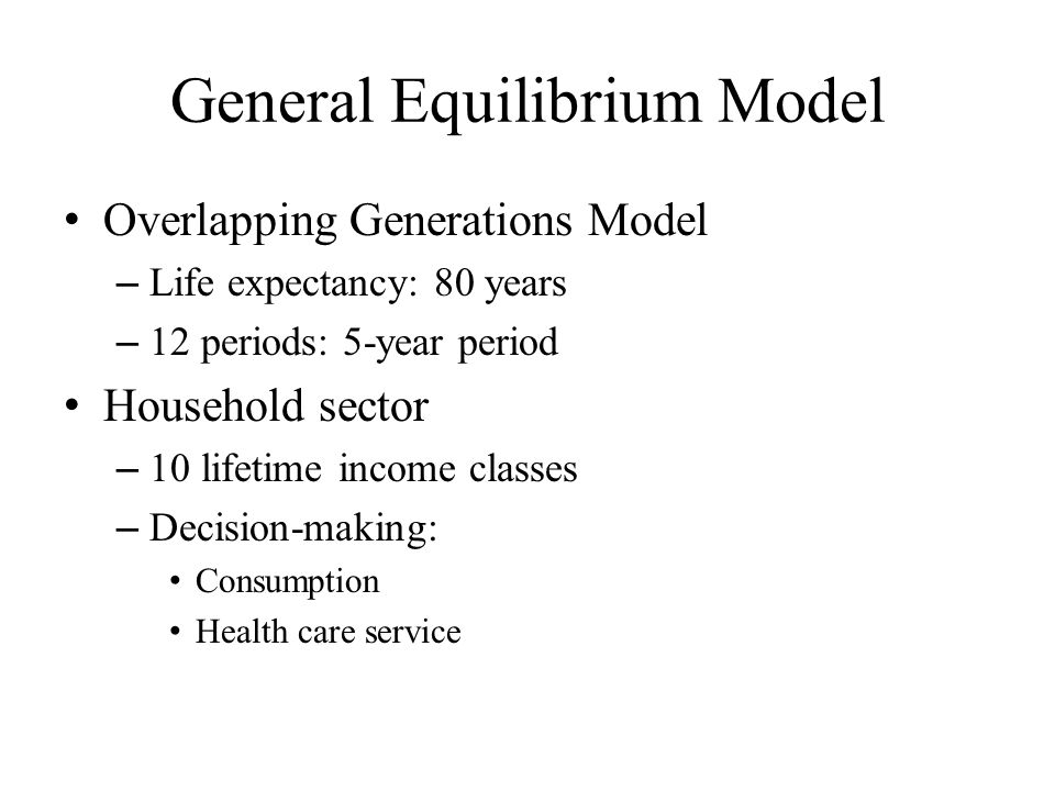 General Equilibrium Model Overlapping Generations Model – Life expectancy: 80 years – 12 periods: 5-year period Household sector – 10 lifetime income classes – Decision-making: Consumption Health care service