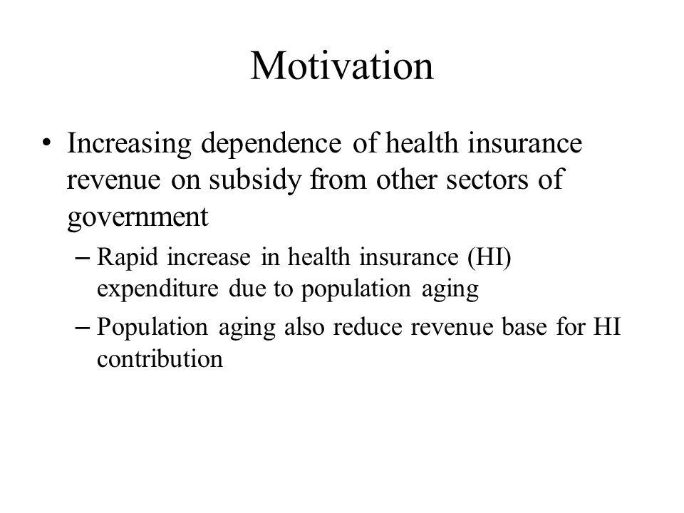 Motivation Increasing dependence of health insurance revenue on subsidy from other sectors of government – Rapid increase in health insurance (HI) exp