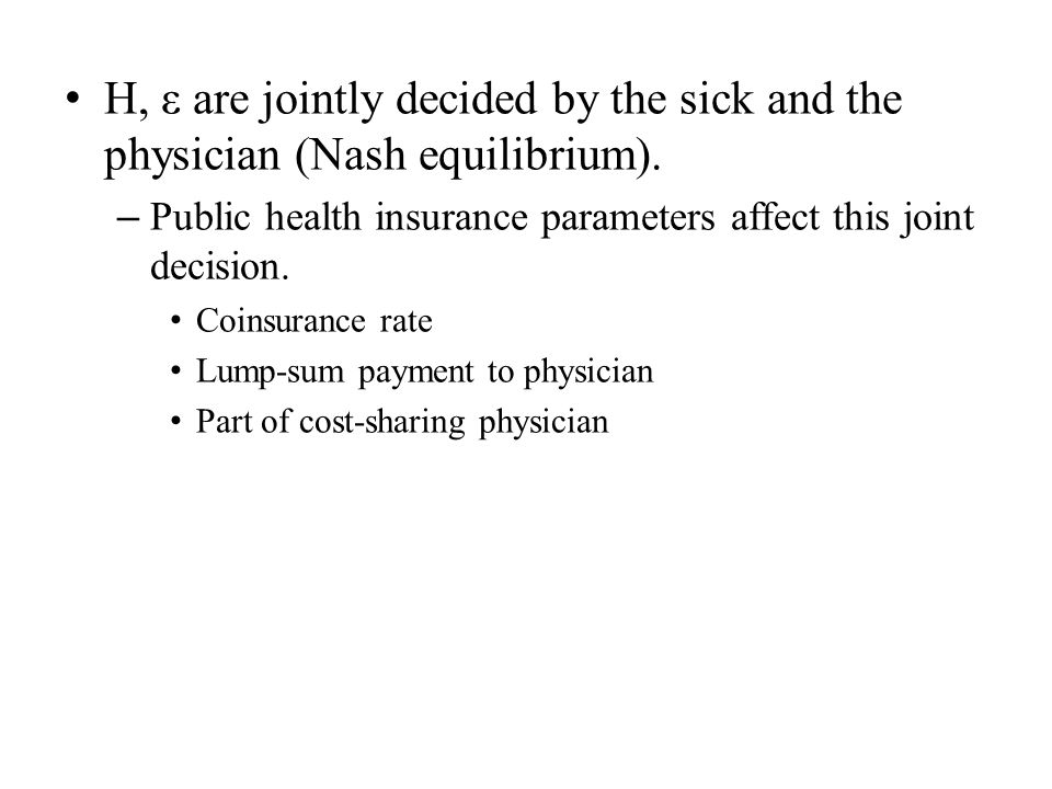 H, ε are jointly decided by the sick and the physician (Nash equilibrium). – Public health insurance parameters affect this joint decision. Coinsuranc