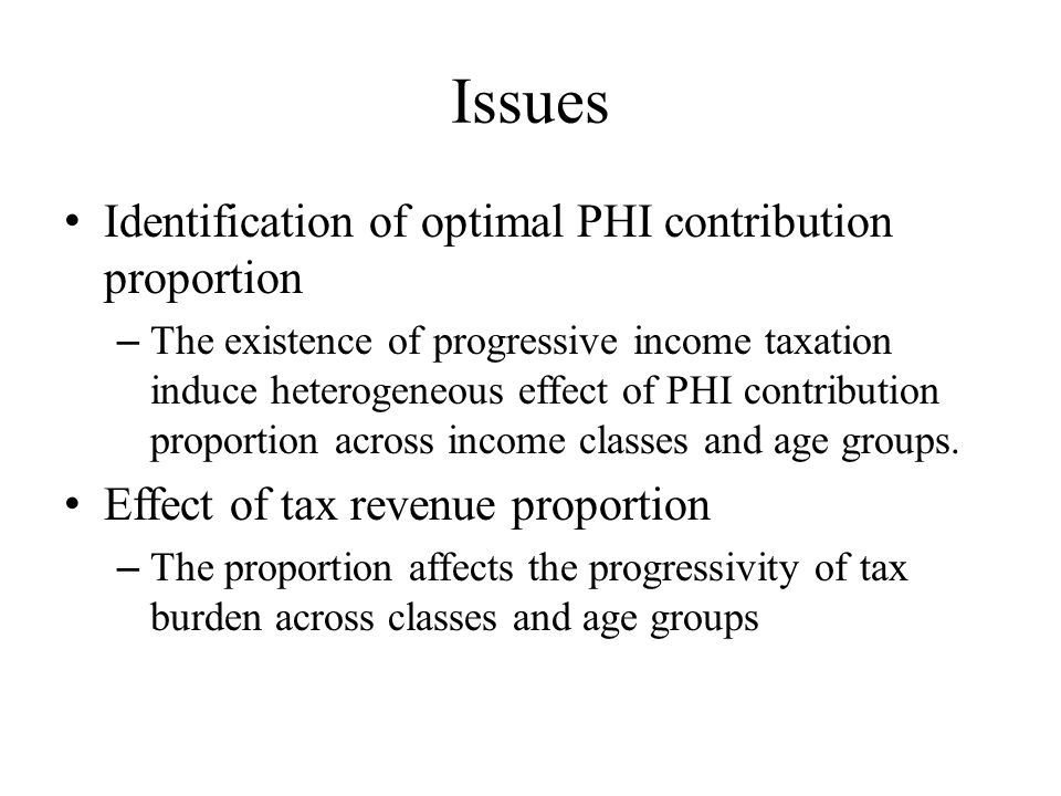 Issues Identification of optimal PHI contribution proportion – The existence of progressive income taxation induce heterogeneous effect of PHI contribution proportion across income classes and age groups.
