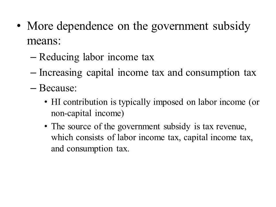More dependence on the government subsidy means: – Reducing labor income tax – Increasing capital income tax and consumption tax – Because: HI contribution is typically imposed on labor income (or non-capital income) The source of the government subsidy is tax revenue, which consists of labor income tax, capital income tax, and consumption tax.