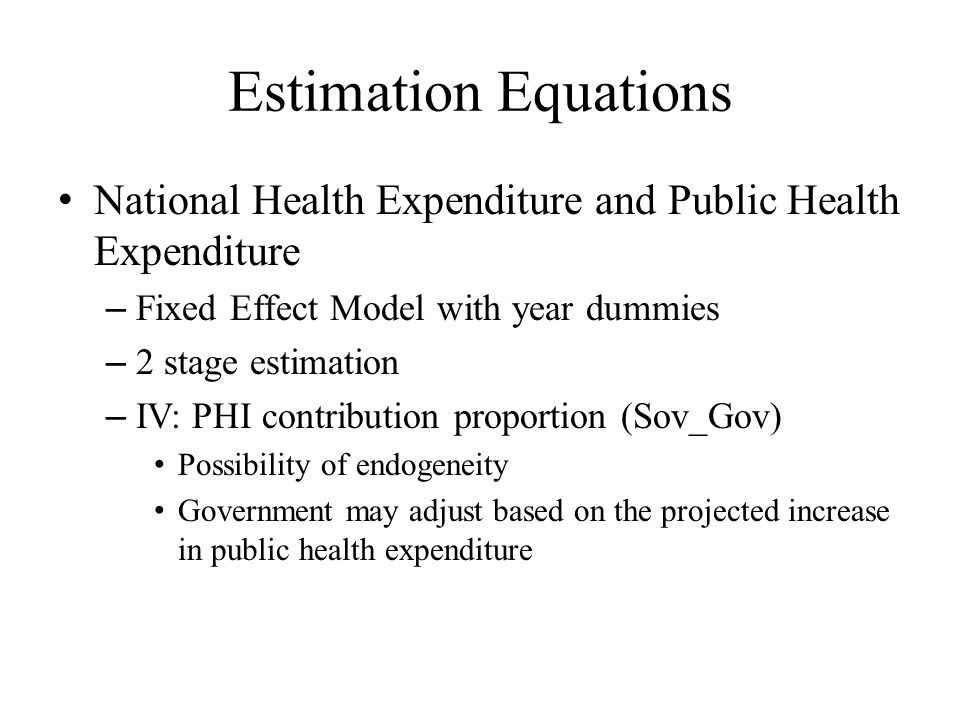 Estimation Equations National Health Expenditure and Public Health Expenditure – Fixed Effect Model with year dummies – 2 stage estimation – IV: PHI contribution proportion (Sov_Gov) Possibility of endogeneity Government may adjust based on the projected increase in public health expenditure