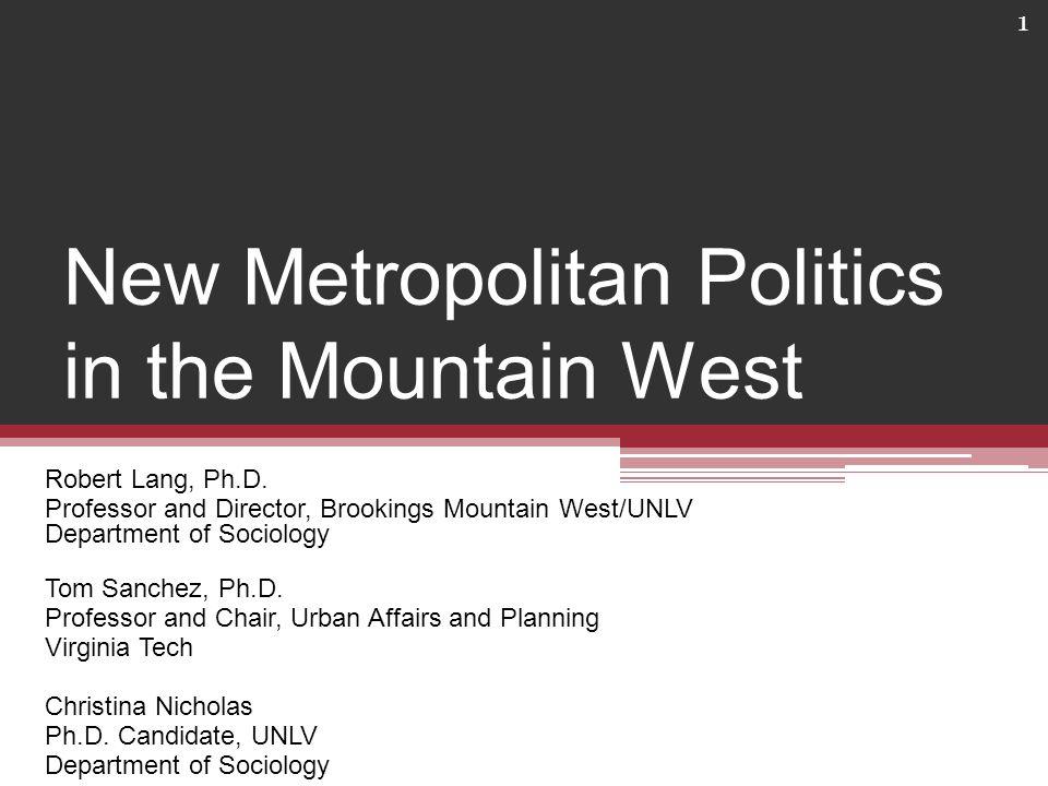 New Metropolitan Politics in the Mountain West Robert Lang, Ph.D.