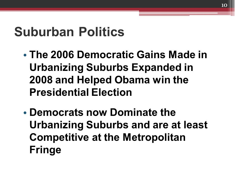 Suburban Politics 10 The 2006 Democratic Gains Made in Urbanizing Suburbs Expanded in 2008 and Helped Obama win the Presidential Election Democrats now Dominate the Urbanizing Suburbs and are at least Competitive at the Metropolitan Fringe