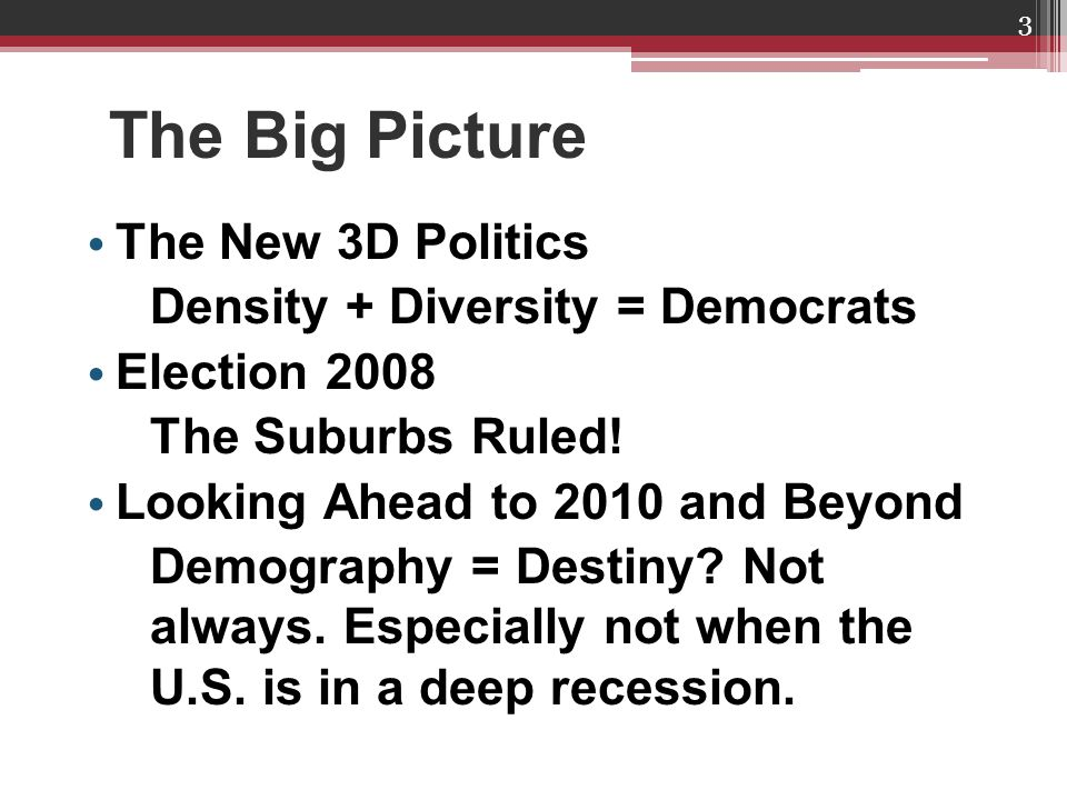 The Big Picture The New 3D Politics Density + Diversity = Democrats Election 2008 The Suburbs Ruled.