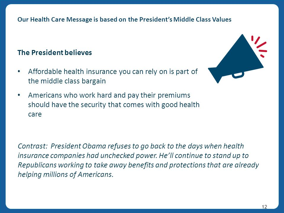 v v 12 Our Health Care Message is based on the President's Middle Class Values Contrast: President Obama refuses to go back to the days when health insurance companies had unchecked power.