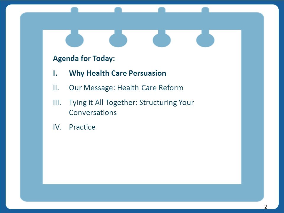 v v 2 Agenda for Today: I.Why Health Care Persuasion II.Our Message: Health Care Reform III.Tying it All Together: Structuring Your Conversations IV.Practice
