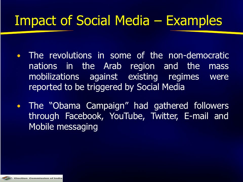 Impact of Social Media – Examples The revolutions in some of the non-democratic nations in the Arab region and the mass mobilizations against existing regimes were reported to be triggered by Social Media The Obama Campaign had gathered followers through Facebook, YouTube, Twitter, E-mail and Mobile messaging