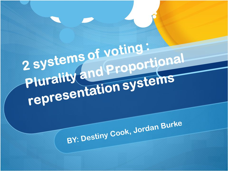 2 systems of voting : Plurality and Proportional representation systems BY: Destiny Cook, Jordan Burke