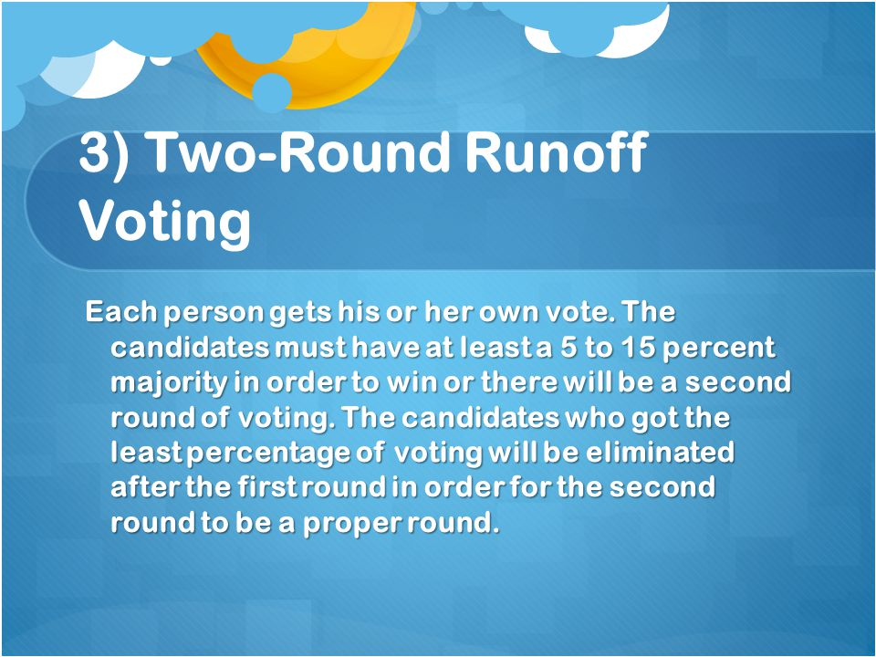 3) Two-Round Runoff Voting Each person gets his or her own vote.