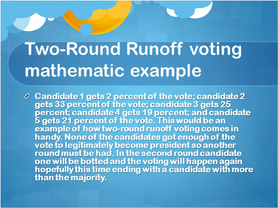 Two-Round Runoff voting mathematic example Candidate 1 gets 2 percent of the vote; candidate 2 gets 33 percent of the vote; candidate 3 gets 25 percent; candidate 4 gets 19 percent; and candidate 5 gets 21 percent of the vote.