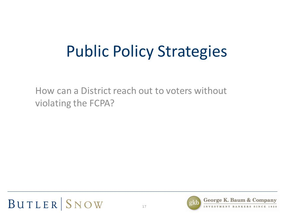 Public Policy Strategies How can a District reach out to voters without violating the FCPA? 17