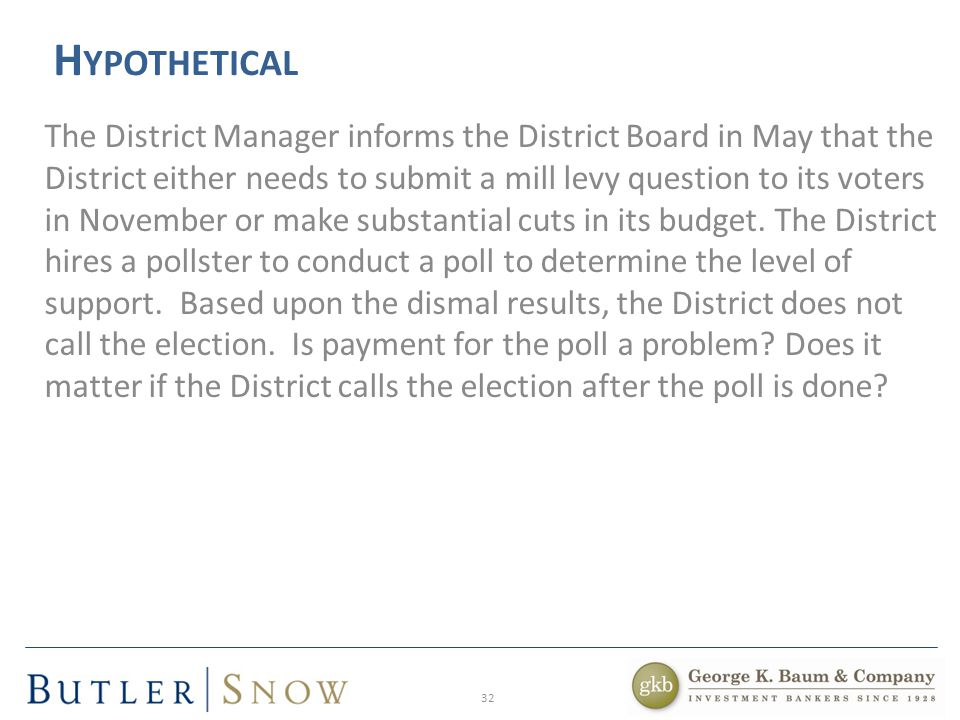 32 H YPOTHETICAL The District Manager informs the District Board in May that the District either needs to submit a mill levy question to its voters in November or make substantial cuts in its budget.