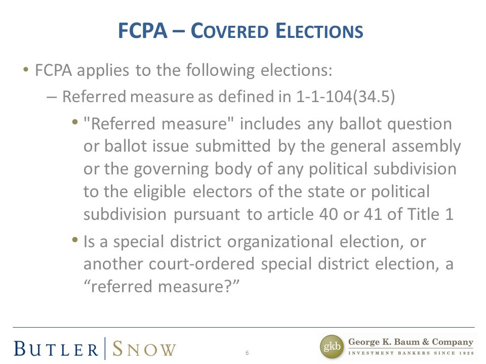 6 FCPA – C OVERED E LECTIONS FCPA applies to the following elections: – Referred measure as defined in 1-1-104(34.5) Referred measure includes any ballot question or ballot issue submitted by the general assembly or the governing body of any political subdivision to the eligible electors of the state or political subdivision pursuant to article 40 or 41 of Title 1 Is a special district organizational election, or another court-ordered special district election, a referred measure?