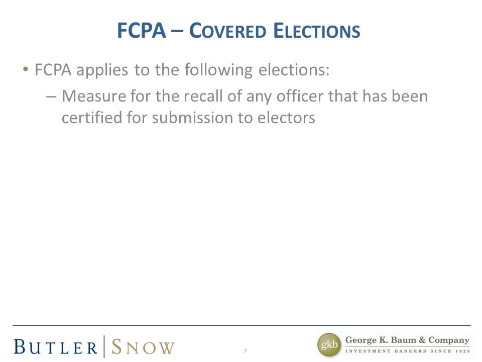 7 FCPA – C OVERED E LECTIONS FCPA applies to the following elections: – Measure for the recall of any officer that has been certified for submission to electors