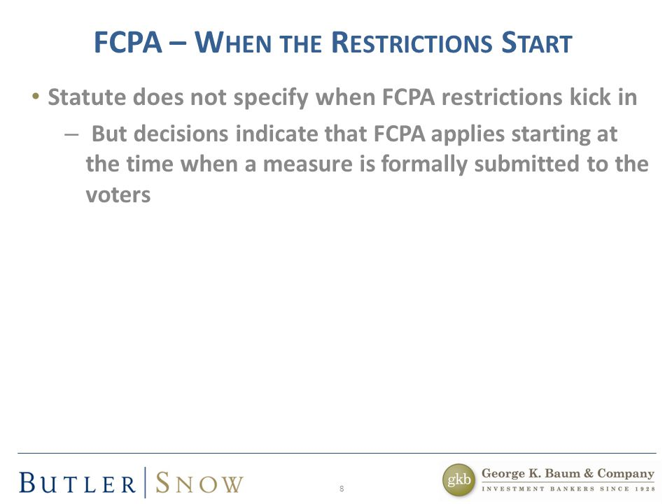 8 FCPA – W HEN THE R ESTRICTIONS S TART Statute does not specify when FCPA restrictions kick in – But decisions indicate that FCPA applies starting at the time when a measure is formally submitted to the voters