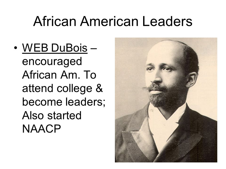 African American Leaders Booker T. Washington – encouraged African Am. To become educated & learn a trade