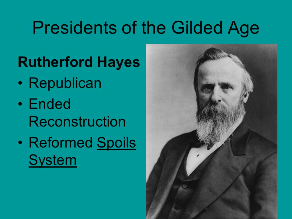 Presidents of the Gilded Age Rutherford Hayes Republican Ended Reconstruction Reformed Spoils System