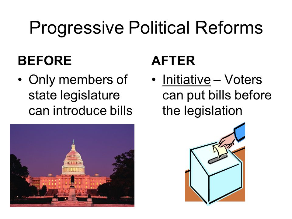 Progressive Political Reforms BEFORE State legislature chose US Senators AFTER 17 th Amendment – US Senators are elected by popular vote