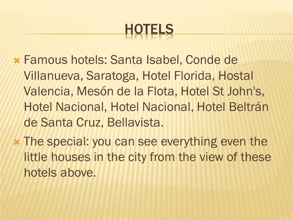  Famous hotels: Santa Isabel, Conde de Villanueva, Saratoga, Hotel Florida, Hostal Valencia, Mesón de la Flota, Hotel St John s, Hotel Nacional, Hotel Nacional, Hotel Beltrán de Santa Cruz, Bellavista.