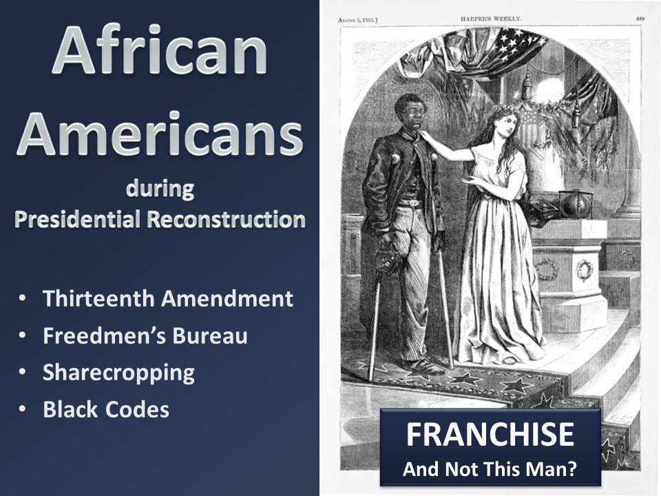 Thirteenth Amendment Freedmen's Bureau Sharecropping Black Codes FRANCHISE And Not This Man.