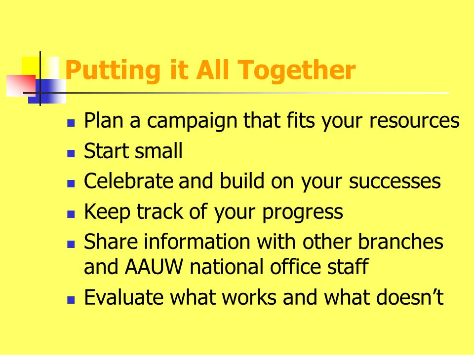 Putting it All Together Plan a campaign that fits your resources Start small Celebrate and build on your successes Keep track of your progress Share information with other branches and AAUW national office staff Evaluate what works and what doesn't
