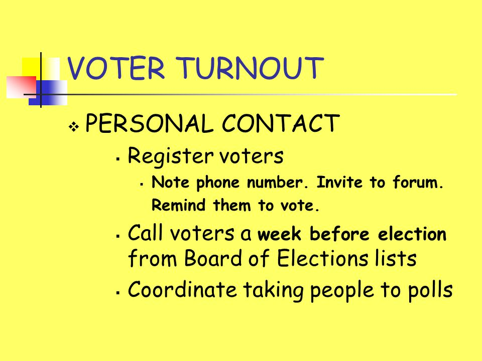 VOTER TURNOUT  PERSONAL CONTACT  Register voters  Note phone number.