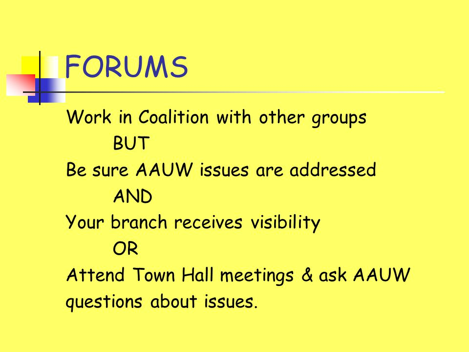FORUMS Work in Coalition with other groups BUT Be sure AAUW issues are addressed AND Your branch receives visibility OR Attend Town Hall meetings & ask AAUW questions about issues.