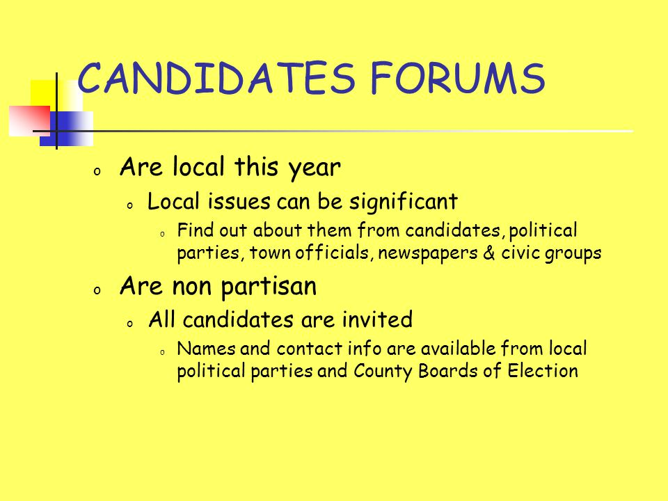 CANDIDATES FORUMS o Are local this year o Local issues can be significant o Find out about them from candidates, political parties, town officials, newspapers & civic groups o Are non partisan o All candidates are invited o Names and contact info are available from local political parties and County Boards of Election