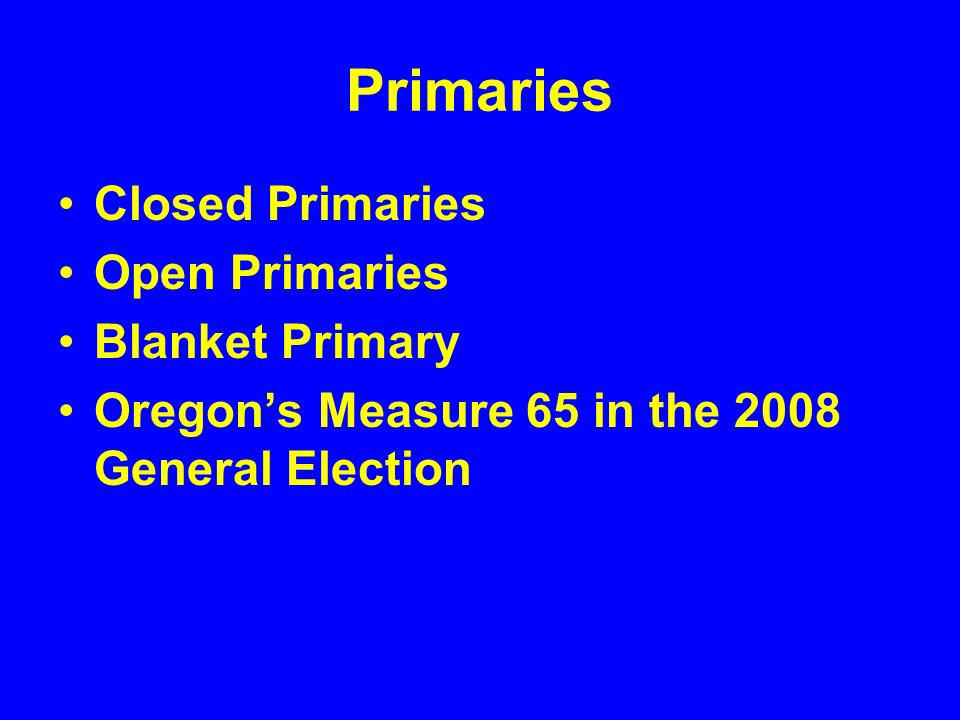 Primaries Closed Primaries Open Primaries Blanket Primary Oregon's Measure 65 in the 2008 General Election