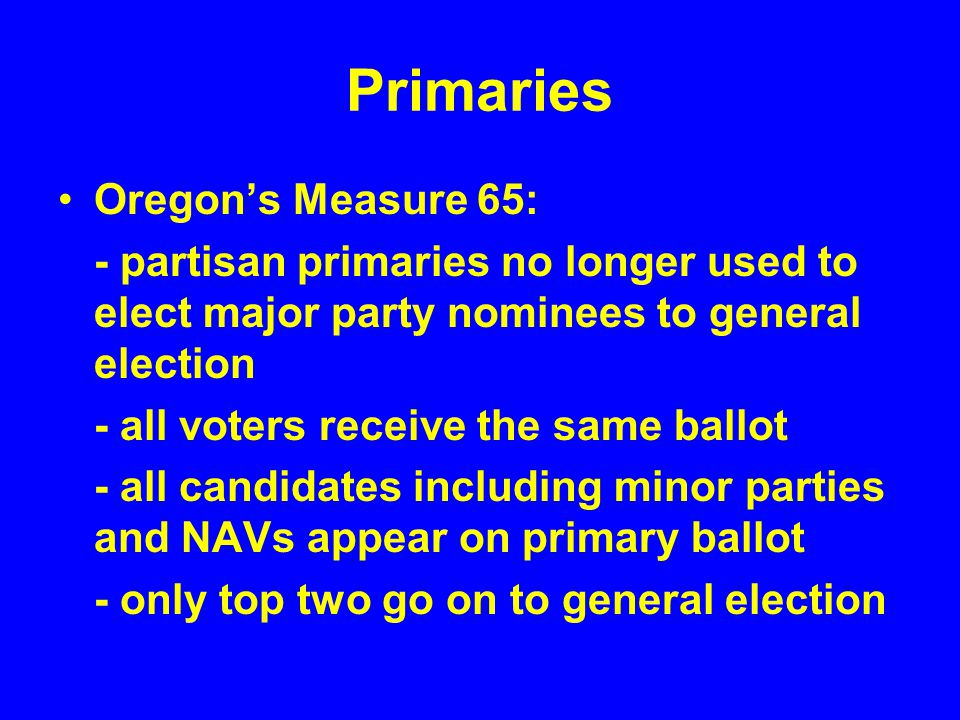 Primaries Oregon's Measure 65: - partisan primaries no longer used to elect major party nominees to general election - all voters receive the same bal