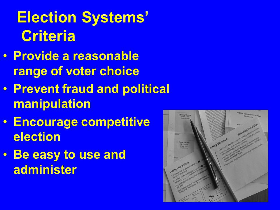 Provide a reasonable range of voter choice Prevent fraud and political manipulation Encourage competitive election Be easy to use and administer Elect