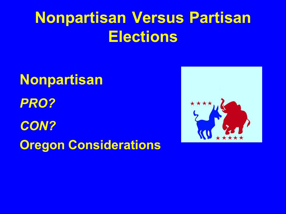 Nonpartisan Versus Partisan Elections Nonpartisan PRO? CON? Oregon Considerations