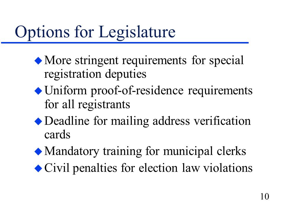 10 Options for Legislature u More stringent requirements for special registration deputies u Uniform proof-of-residence requirements for all registrants u Deadline for mailing address verification cards u Mandatory training for municipal clerks u Civil penalties for election law violations
