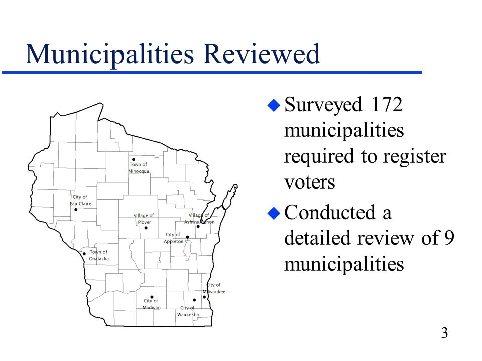 3 Municipalities Reviewed u Surveyed 172 municipalities required to register voters u Conducted a detailed review of 9 municipalities