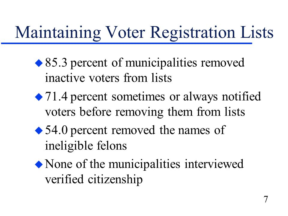 7 Maintaining Voter Registration Lists u 85.3 percent of municipalities removed inactive voters from lists u 71.4 percent sometimes or always notified voters before removing them from lists u 54.0 percent removed the names of ineligible felons u None of the municipalities interviewed verified citizenship